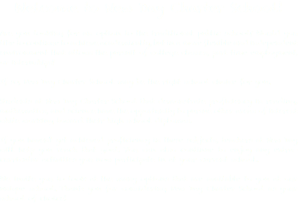 Welcome to New Day Charter School! Are you looking for an option to the traditional public school? Would you like to continue to achieve academically, but in a more flexible and independent environment that allows the pursuit of college classes, part-time employment, or internships? If so, New Day Charter School may be the right school choice for you. Students at New Day Charter School that demonstrate proficiency in reading, mathematics, and science have the opportunity to pursue other areas of interest while working toward their high school diplomas. If you haven't yet achieved proficiency in these subjects, teachers at New Day will help you reach that goal. You can also continue to enjoy any extra-curricular activities you now participate in at your current school. We invite you to look at the many options that are available to you at our unique school. Thank you for considering New Day Charter School as your school of choice!
