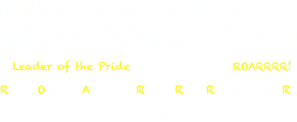 Leader of the Pride is a very special award at New Day. A student who receives this award has fully committed themselves to the relentless pursuit of excellence. It's about personal responsibility...setting goals and dedicating the time and energy it takes to meet those goals--no matter what setbacks or obstacles get in the way. A Leader of the Pride is chosen by how well they ROARRRR! Represent Outstanding Achievement in Reading, wRiting, aRithmetic, and behavioR. Leaders for the 20-21 school year are honored below: